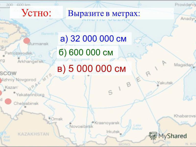 Устно: Выразите в метрах: а) 32 000 000 см б) 600 000 см в) 5 000 000 см