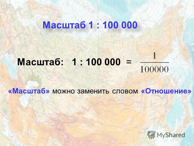 «Масштаб» можно заменить словом Масштаб: 1 : 100 000 = Масштаб 1 : 100 000 «Отношение»