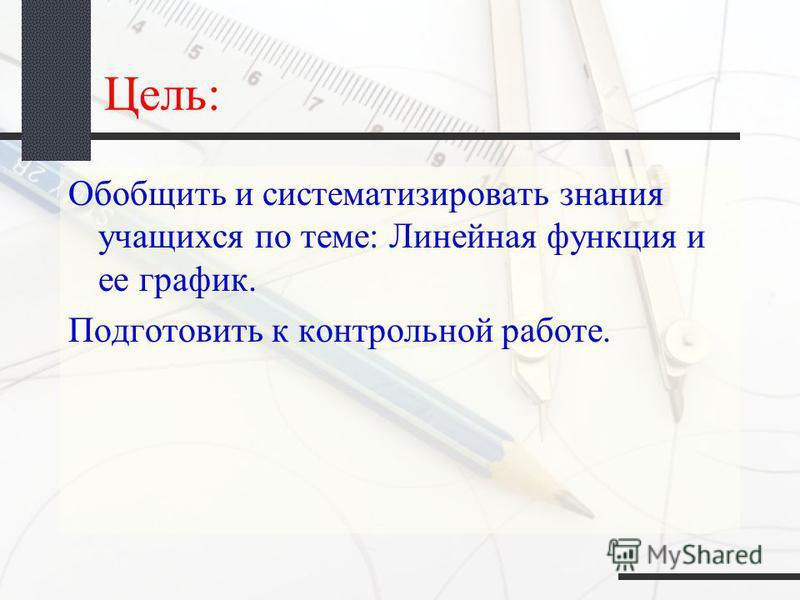 Цель: Обобщить и систематизировать знания учащихся по теме: Линейная функция и ее график. Подготовить к контрольной работе.