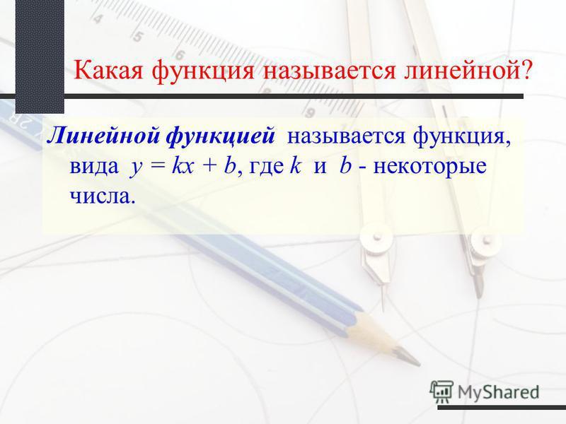 Какая функция называется линейной? Линейной функцией называется функция, вида y = kx + b, где k и b - некоторые числа.