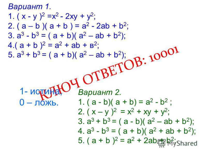 Вариант 1. 1. ( х - у ) 2 =х 2 - 2 ху + у 2 ; 2. ( а – b )( а + b ) = a 2 - 2 аb + b 2 ; 3. а 3 - b 3 = ( а + b)( а 2 – аb + b 2 ); 4.( а + b ) 2 = а 2 + аb + в 2 ; 5. а 3 + b 3 = ( а + b)( а 2 – аb + b 2 ); Вариант 2. 1. ( а - b)( а + b) = а 2 - b 2
