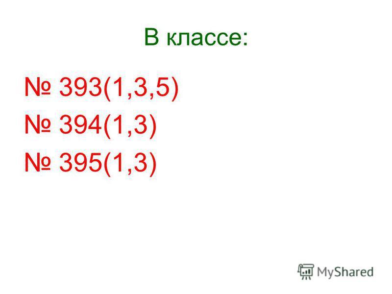 В классе: 393(1,3,5) 394(1,3) 395(1,3)