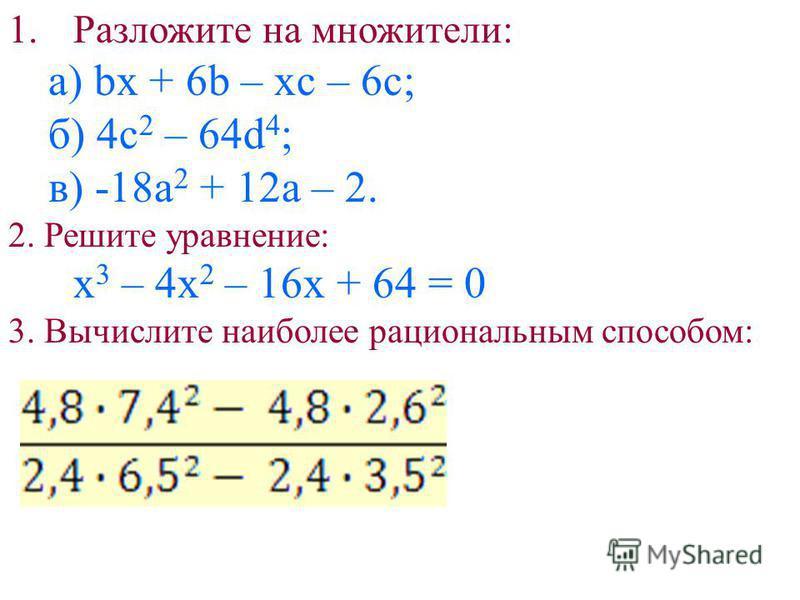 1. Разложите на множители: a) bx + 6b – xc – 6c; б) 4c 2 – 64d 4 ; в) -18a 2 + 12a – 2. 2. Решите уравнение: x 3 – 4x 2 – 16x + 64 = 0 3. Вычислите наиболее рациональным способом:
