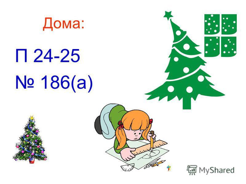 Дома: П 24-25 186(а)