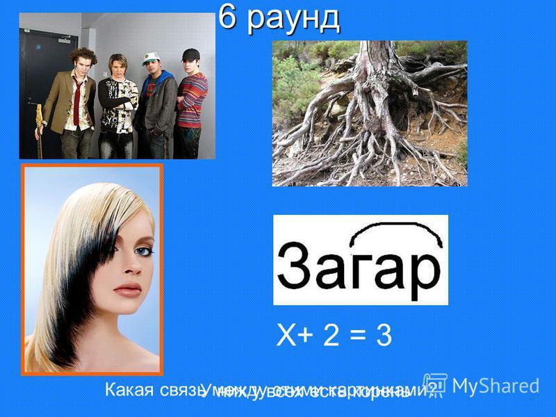 6 раунд Х+ 2 = 3 Какая связь между этими картинками? У них у всех есть корень