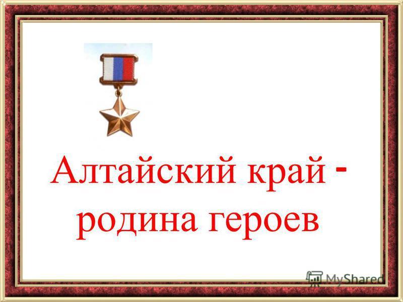 Алтайский край - родина героев
