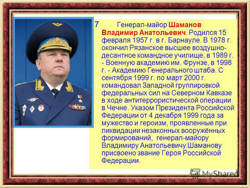 7 Генерал-майор Шаманов Владимир Анатольевич. Родился 15 февраля 1957 г. в г. Барнауле. В 1978 г. окончил Рязанское высшее воздушно- десантное командное училище, в 1989 г. - Военную академию им. Фрунзе, в 1998 г. - Академию Генерального штаба. С сент