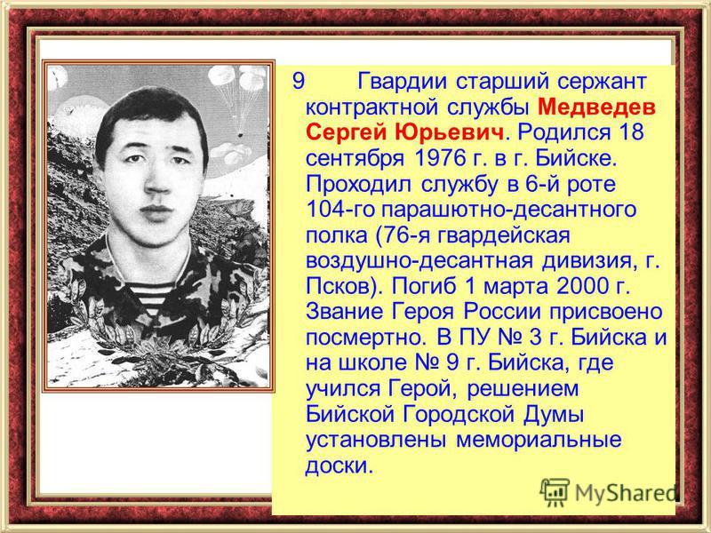 9 Гвардии старший сержант контрактной службы Медведев Сергей Юрьевич. Родился 18 сентября 1976 г. в г. Бийске. Проходил службу в 6-й роте 104-го парашютно-десантного полка (76-я гвардейская воздушно-десантная дивизия, г. Псков). Погиб 1 марта 2000 г.