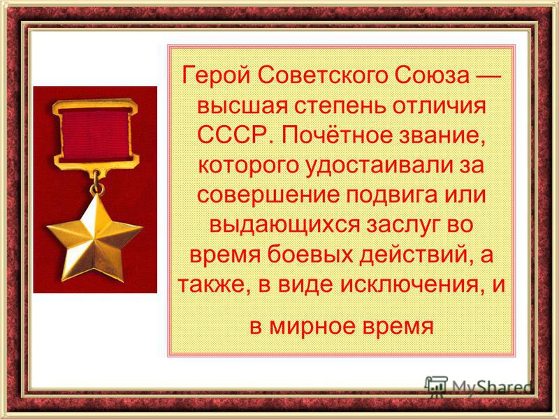 Герой Советского Союза высшая степень отличия СССР. Почётное звание, которого удостаивали за совершение подвига или выдающихся заслуг во время боевых действий, а также, в виде исключения, и в мирное время