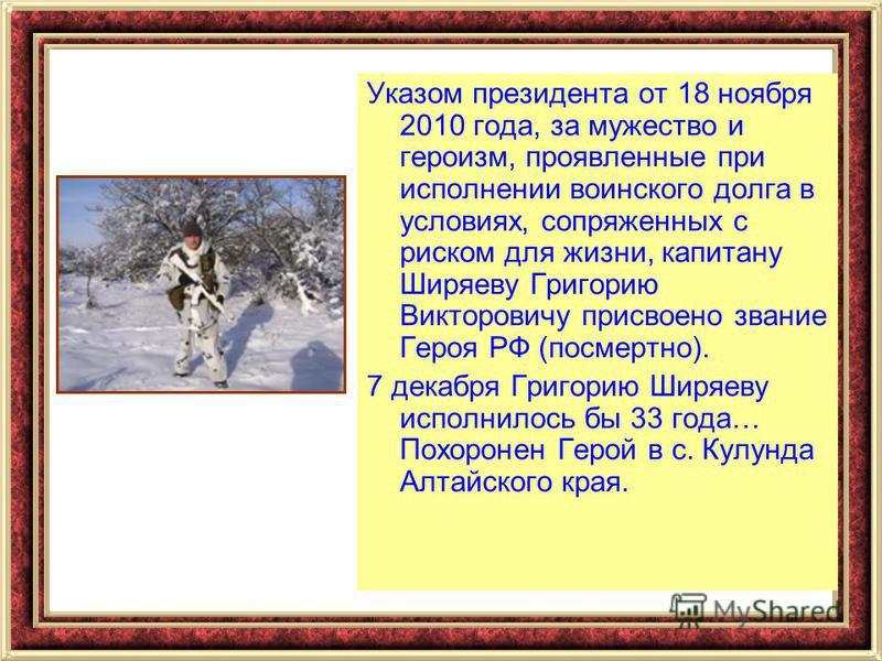 Указом президента от 18 ноября 2010 года, за мужество и героизм, проявленные при исполнении воинского долга в условиях, сопряженных с риском для жизни, капитану Ширяеву Григорию Викторовичу присвоено звание Героя РФ (посмертно). 7 декабря Григорию Ши