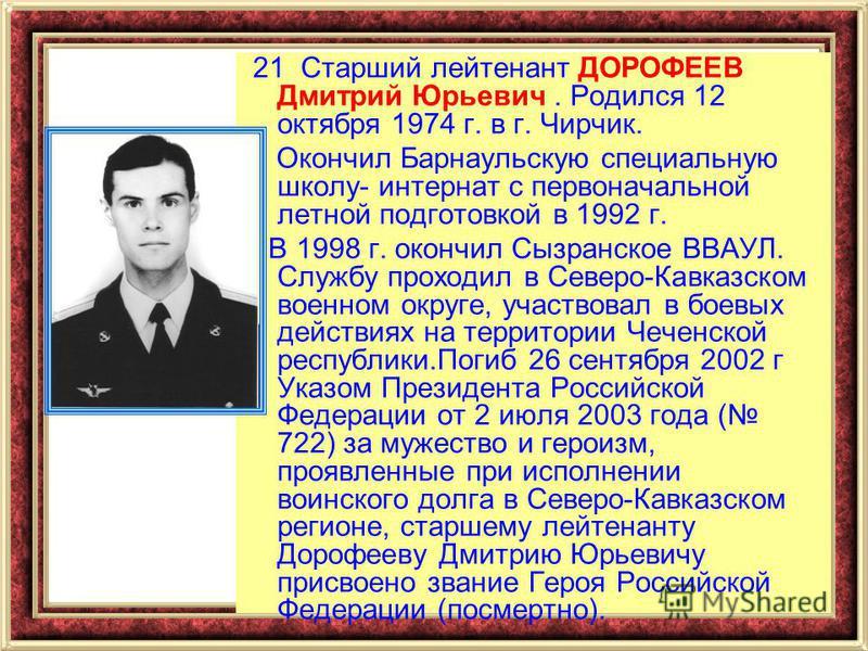 21 Старший лейтенант ДОРОФЕЕВ Дмитрий Юрьевич. Родился 12 октября 1974 г. в г. Чирчик. Окончил Барнаульскую специальную школу- интернат с первоначальной летной подготовкой в 1992 г. В 1998 г. окончил Сызранское ВВАУЛ. Службу проходил в Северо-Кавказс