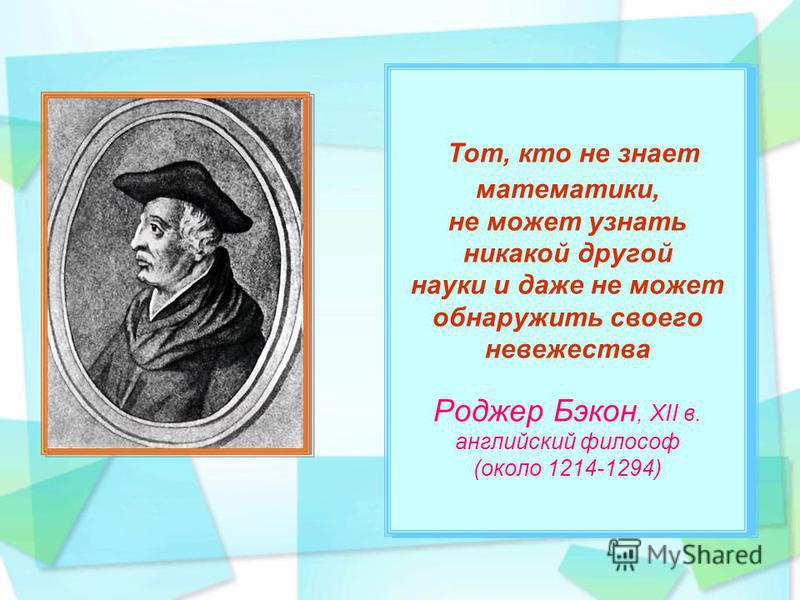 Тот, кто не знает математики, не может узнать никакой другой науки и даже не может обнаружить своего невежества Роджер Бэкон, XII в. английский философ (около 1214-1294) Тот, кто не знает математики, не может узнать никакой другой науки и даже не мож
