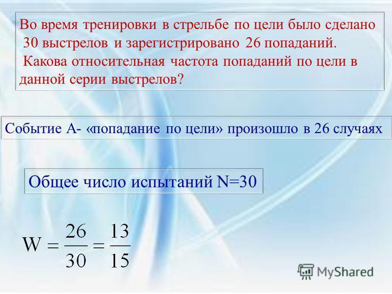 Во время тренировки в стрельбе по цели было сделано 30 выстрелов и зарегистрировано 26 попаданий. Какова относительная частота попаданий по цели в данной серии выстрелов? Событие А- «попадание по цели» произошло в 26 случаях Общее число испытаний N=3