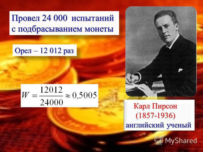 Карл Пирсон Карл Пирсон (1857-1936) (1857-1936) английский ученый Карл Пирсон Карл Пирсон (1857-1936) (1857-1936) английский ученый Провел 24 000 испытаний с подбрасыванием монеты Орел – 12 012 раз