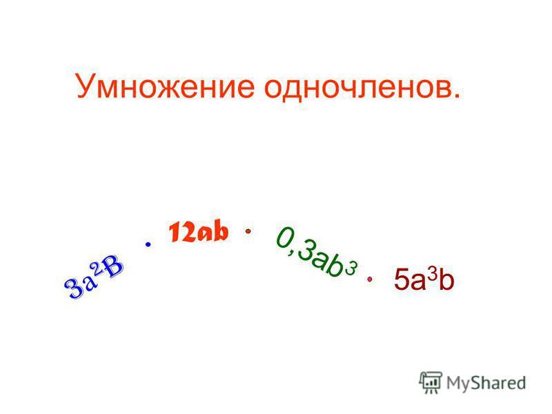 Умножение одночленов. 3 а 2b3 а 2b 12ab 0,3ab 3 5 а 3 b