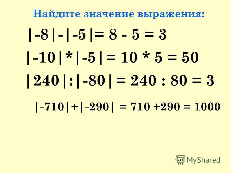 Найдите значение выражения: |-8|-|-5| |-10|*|-5| |240|:|-80| |-710|+|-290| = 8 - 5 = 3 = 10 * 5 = 50 = 240 : 80 = 3 = 710 +290 = 1000
