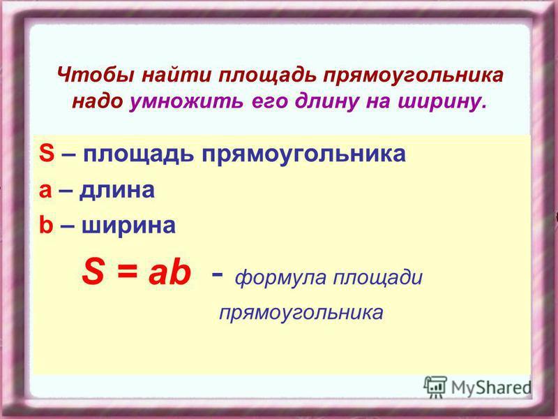 Чтобы найти площадь прямоугольника надо умножить его длину на ширину. S – площадь прямоугольника а – длина b – ширина S = ab - формула площади прямоугольника