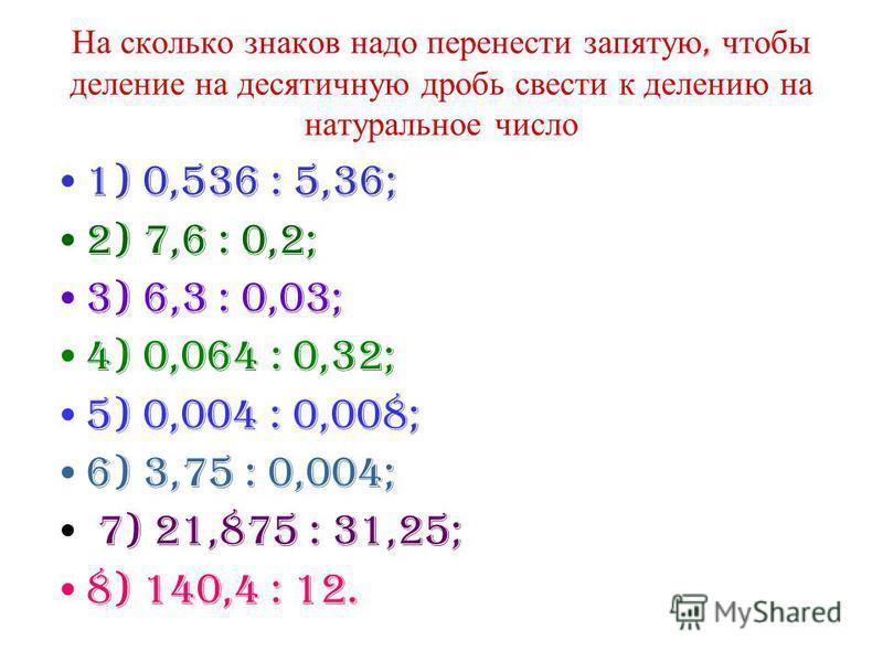 На сколько знаков надо перенести запятую, чтобы деление на десятичную дробь свести к делению на натуральное число 1) 0,536 : 5,36; 2) 7,6 : 0,2; 3) 6,3 : 0,03; 4) 0,064 : 0,32; 5) 0,004 : 0,008; 6) 3,75 : 0,004; 7) 21,875 : 31,25; 8) 140,4 : 12.