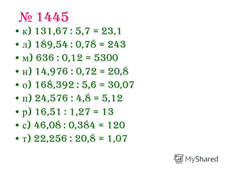 1445 к ) 131,67 : 5,7 = 23,1 л ) 189,54 : 0,78 = 243 м ) 636 : 0,12 = 5300 н ) 14,976 : 0,72 = 20,8 о ) 168,392 : 5,6 = 30,07 п ) 24,576 : 4,8 = 5,12 р ) 16,51 : 1,27 = 13 с ) 46,08 : 0,384 = 120 т ) 22,256 : 20,8 = 1,07