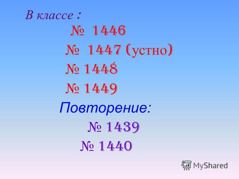 В классе : 1446 1447 ( устно ) 1448 1449 Повторение: 1439 1440