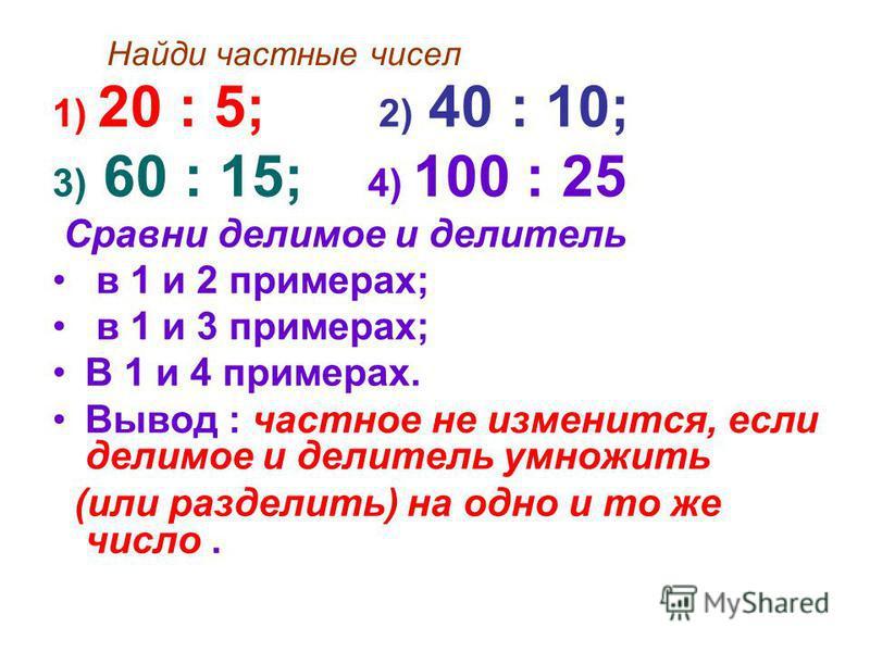 Найди частные чисел 1) 20 : 5; 2) 40 : 10; 3) 60 : 15; 4) 100 : 25 Сравни делимое и делитель в 1 и 2 примерах; в 1 и 3 примерах; В 1 и 4 примерах. Вывод : частное не изменится, если делимое и делитель умножить (или разделить) на одно и то же число.