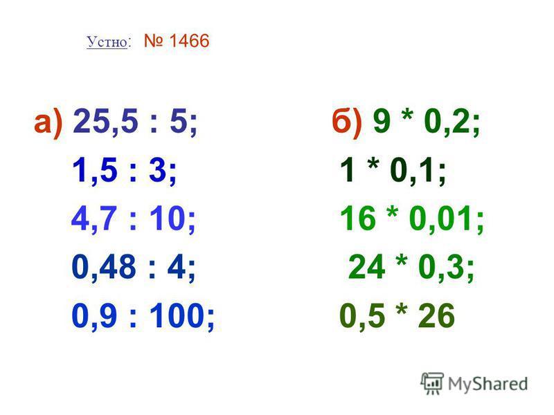 Устно: 1466 а) 25,5 : 5; б) 9 * 0,2; 1,5 : 3; 1 * 0,1; 4,7 : 10; 16 * 0,01; 0,48 : 4; 24 * 0,3; 0,9 : 100; 0,5 * 26