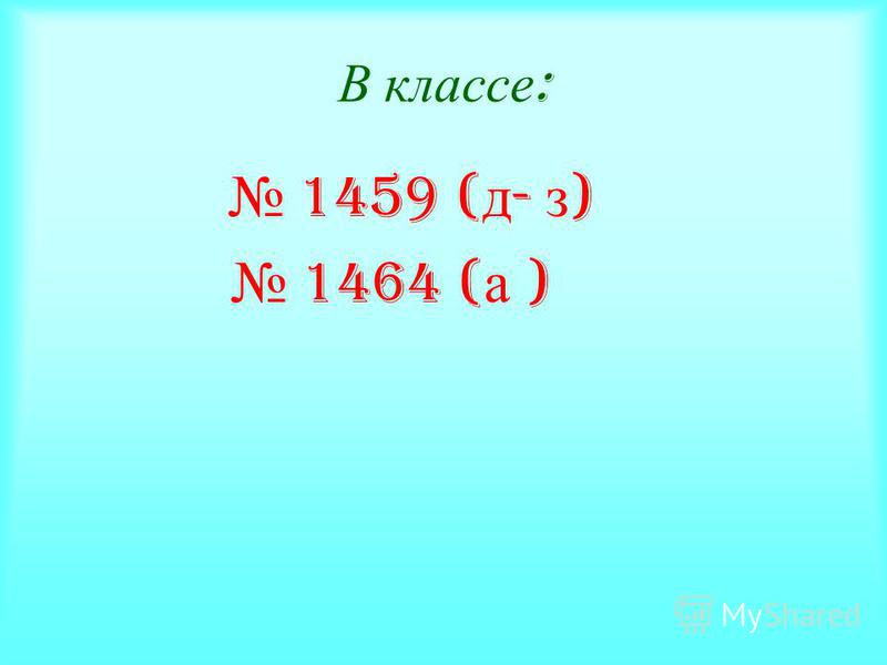 В классе : 1459 ( д - з ) 1464 ( а )