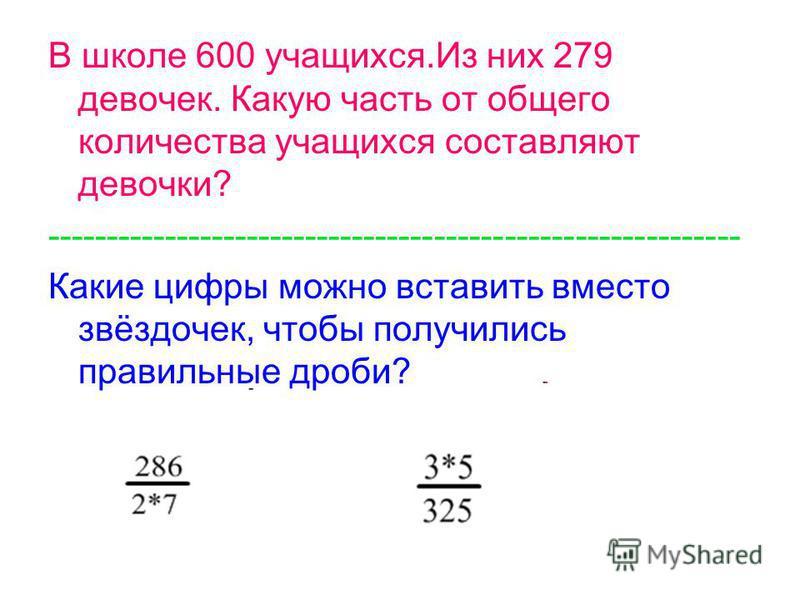 В школе 600 учащихся.Из них 279 девочек. Какую часть от общего количества учащихся составляют девочки? ----------------------------------------------------------- Какие цифры можно вставить вместо звёздочек, чтобы получились правильные дроби?