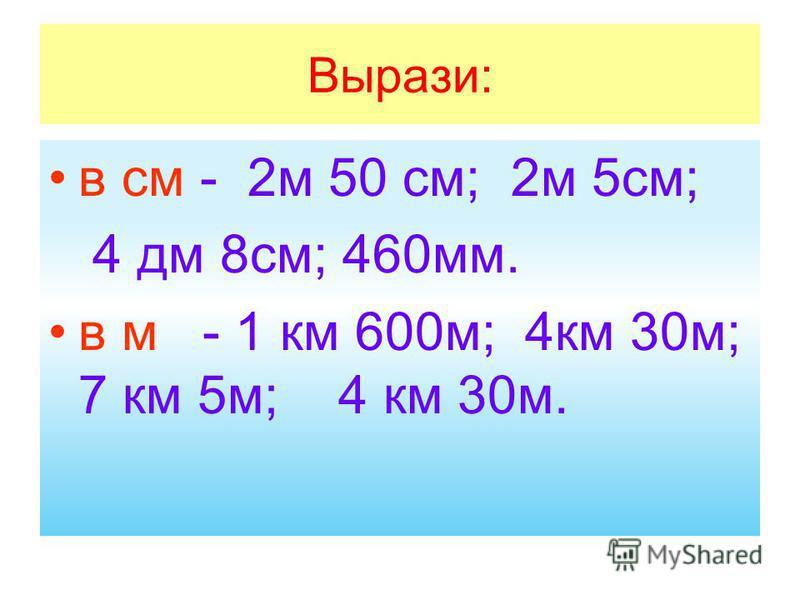 Вырази: в см - 2 м 50 см; 2 м 5 см; 4 дм 8 см; 460 мм. в м - 1 км 600 м; 4 км 30 м; 7 км 5 м; 4 км 30 м.
