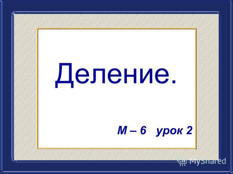 Деление. М – 6 урок 2