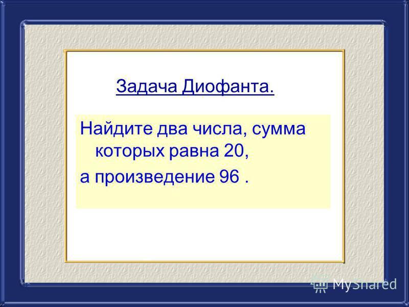 Задача Диофанта. Найдите два числа, сумма которых равна 20, а произведение 96.