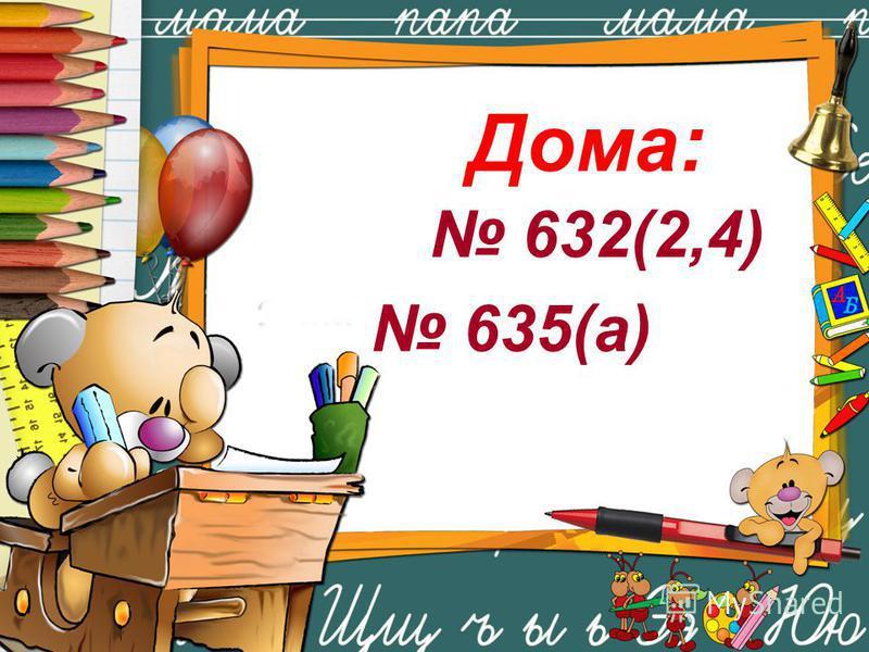 Дома: 632(2,4) 635(а)