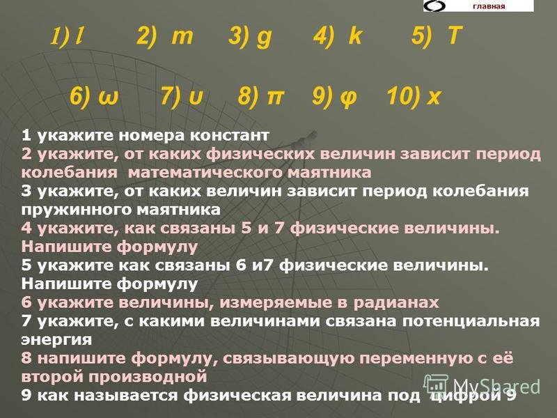 1) l 2) m 3) g 4) k 5) T 6) ω 7) υ 8) π 9) φ 10) х 1 укажите номера констант 2 укажите, от каких физических величин зависит период колебания математического маятника 3 укажите, от каких величин зависит период колебания пружинного маятника 4 укажите,