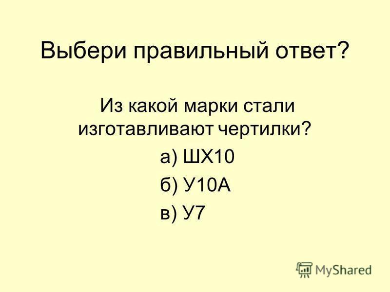 Выбери правильный ответ? Из какой марки стали изготавливают чертилки? а) ШХ10 б) У10А в) У7