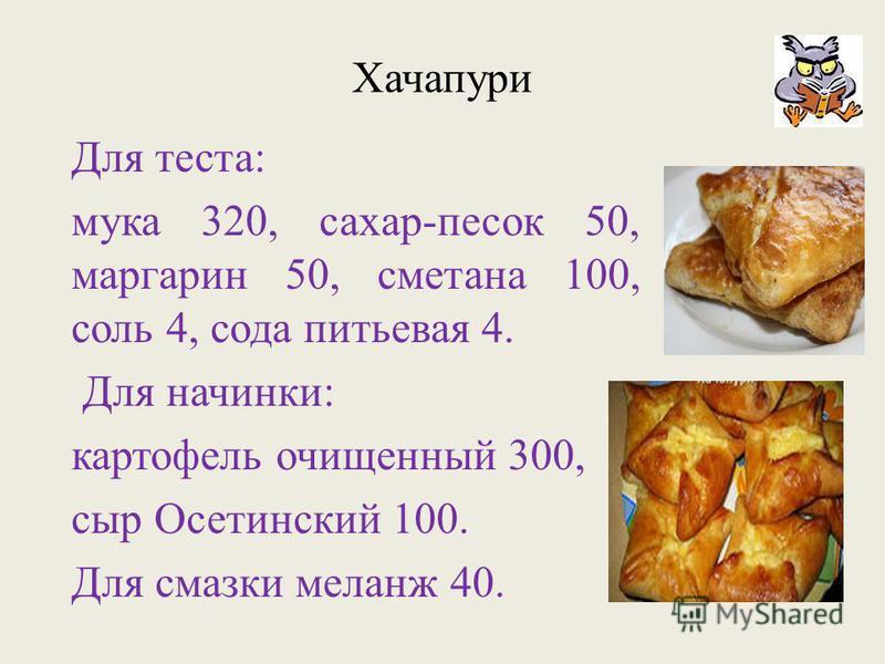 Хачапури Для теста: мука 320, сахар-песок 50, маргарин 50, сметана 100, соль 4, сода питьевая 4. Для начинки: картофель очищенный 300, сыр Осетинский 100. Для смазки меланж 40.