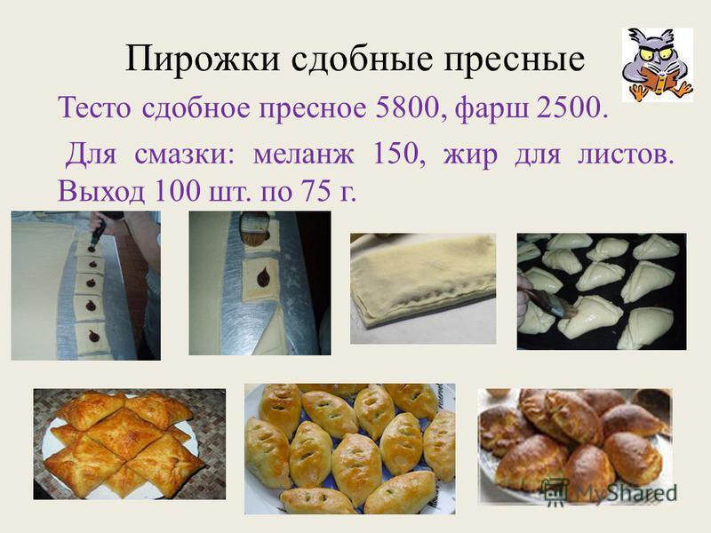 Пирожки сдобные пресные Тесто сдобное пресное 5800, фарш 2500. Для смазки: меланж 150, жир для листов. Выход 100 шт. по 75 г.