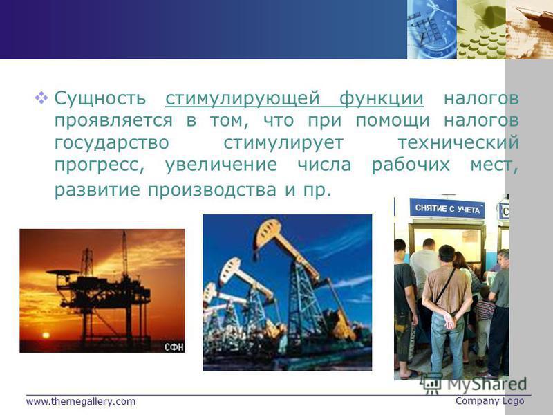 www.themegallery.com Company Logo Сущность стимулирующей функции налогов проявляется в том, что при помощи налогов государство стимулирует технический прогресс, увеличение числа рабочих мест, развитие производства и пр.