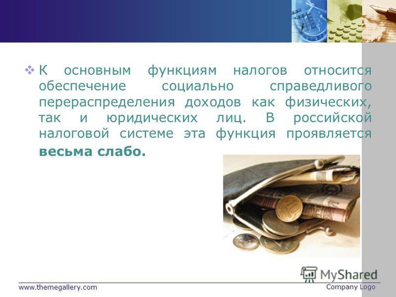 www.themegallery.com Company Logo К основным функциям налогов относится обеспечение социально справедливого перераспределения доходов как физических, так и юридических лиц. В российской налоговой системе эта функция проявляется весьма слабо.