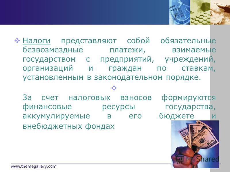 www.themegallery.com Company Logo Налоги представляют собой обязательные безвозмездные платежи, взимаемые государством с предприятий, учреждений, организаций и граждан по ставкам, установленным в законодательном порядке. За счет налоговых взносов фор