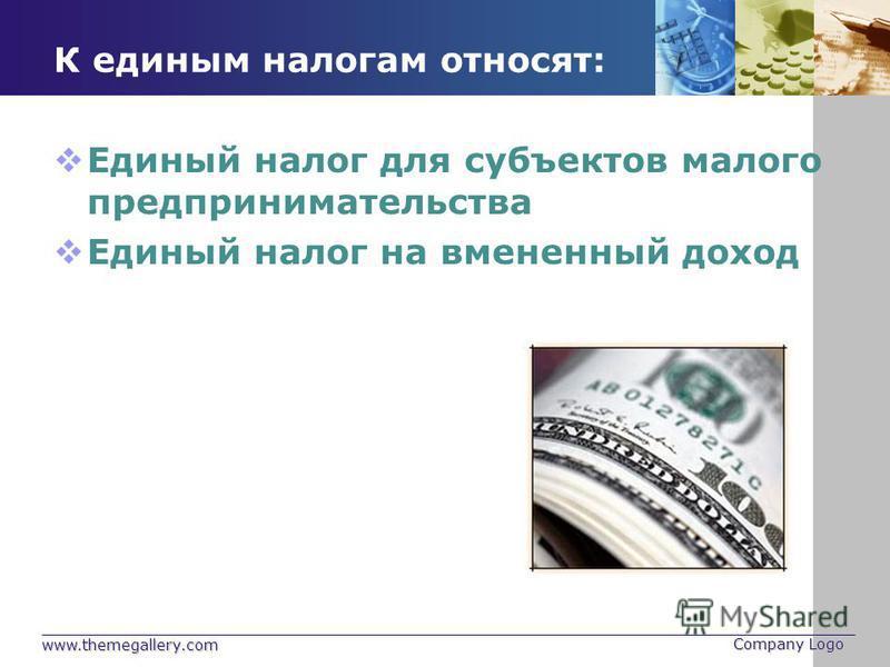 www.themegallery.com Company Logo К единым налогам относят: Единый налог для субъектов малого предпринимательства Единый налог на вмененный доход