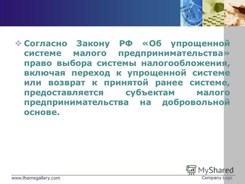 www.themegallery.com Company Logo Согласно Закону РФ «Об упрощенной системе малого предпринимательства» право выбора системы налогообложения, включая переход к упрощенной системе или возврат к принятой ранее системе, предоставляется субъектам малого
