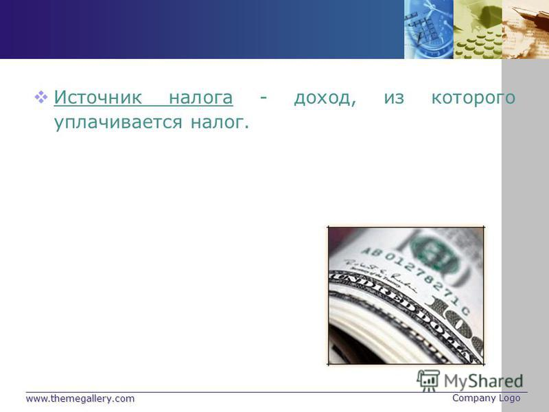 www.themegallery.com Company Logo Источник налога - доход, из которого уплачивается налог.