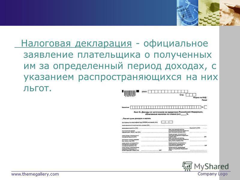 www.themegallery.com Company Logo Налоговая декларация - официальное заявление плательщика о полученных им за определенный период доходах, с указанием распространяющихся на них льгот.