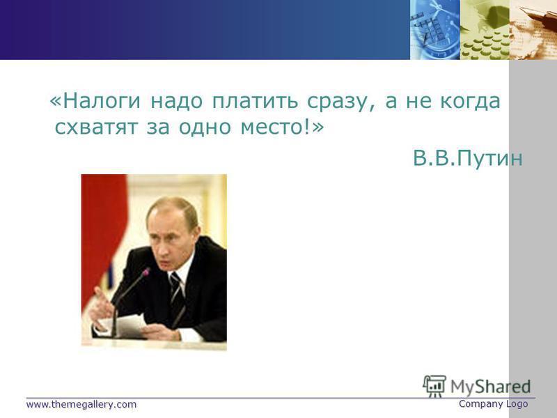 www.themegallery.com Company Logo «Налоги надо платить сразу, а не когда схватят за одно место!» В.В.Путин