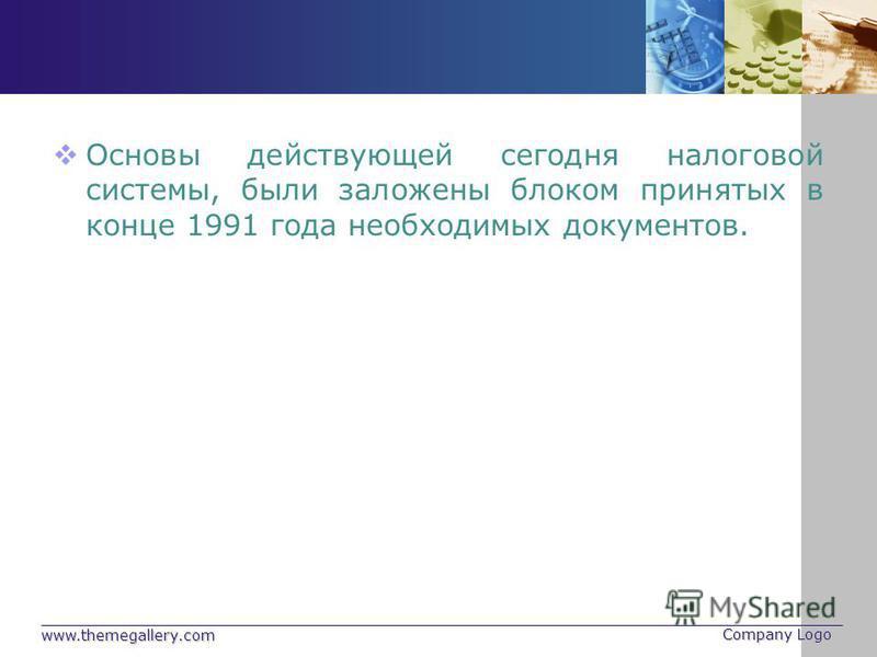 www.themegallery.com Company Logo Основы действующей сегодня налоговой системы, были заложены блоком принятых в конце 1991 года необходимых документов.