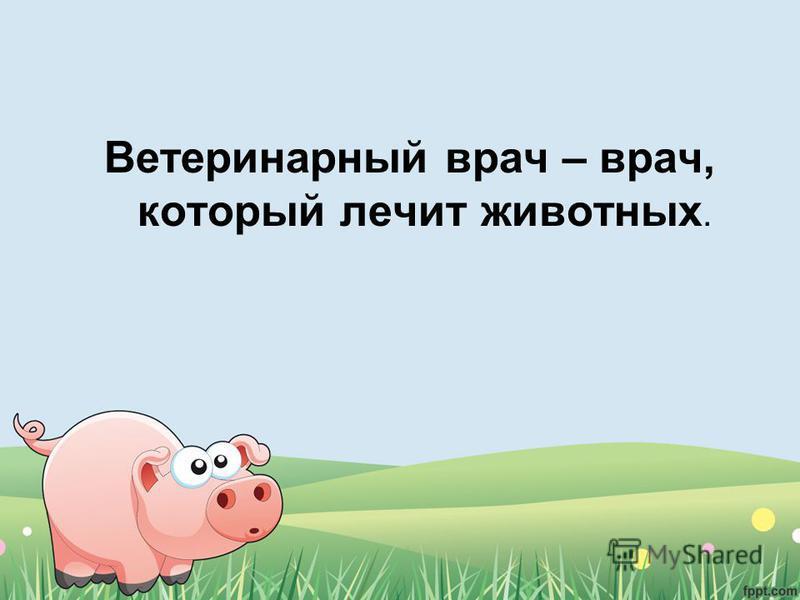Ветеринарный врач – врач, который лечит животных.