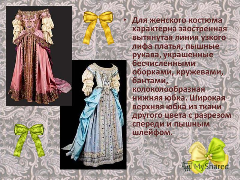 Для женского костюма характерна заостренная вытянутая линия узкого лифа платья, пышные рукава, украшенные бесчисленными оборками, кружевами, бантами, колоколообразная нижняя юбка. Широкая верхняя юбка из ткани другого цвета с разрезом спереди и пышны