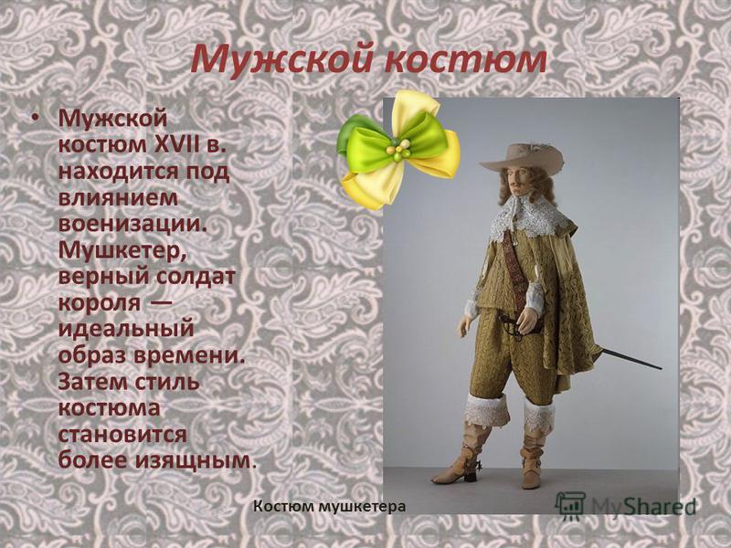 Мужской костюм Мужской костюм XVII в. находится под влиянием военизации. Мушкетер, верный солдат короля идеальный образ времени. Затем стиль костюма становится более изящным. Костюм мушкетера