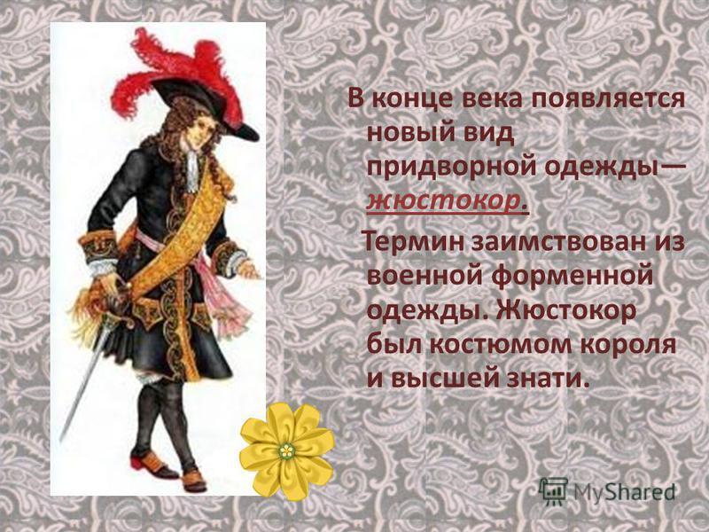 В конце века появляется новый вид придворной одежды жюстокор. Термин заимствован из военной форменной одежды. Жюстокор был костюмом короля и высшей знати.
