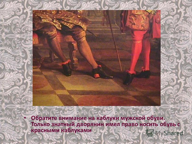 Обратите внимание на каблуки мужской обуви. Только знатный дворянин имел право носить обувь с красными каблуками
